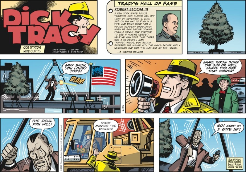 Shaky, on a steel girder, shooting down: 'Stay back, you lousy cops!' Dick Tracy, through a megaphone: 'Shaky, throw down the gun or we'll shake you off that girder!' Shaky: 'The devil you will!' Tracy, to crane operator: 'Start moving the girder!' Shaky: 'NO! STOP IT! I GIVE UP!'