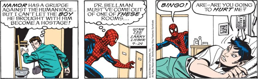 Peter Parker, ducking into a hospital closet, thinking: 'Namor has a grudge against the human race ... but I can't let the *boy* he brought with him become a hostage!' Coming out, as Spider-Man, thinking: 'Dr Bellman must've come out of one of THESE rooms ... ' (Opening a door) 'Bingo!' Pharus: 'Are --- are you going to HURT me?'