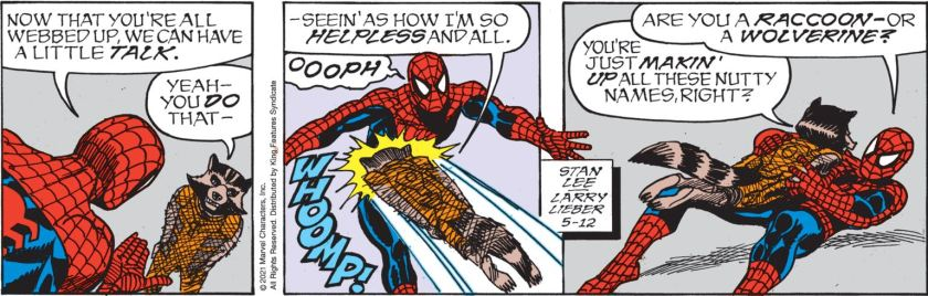 Spider-Man, to a web-bound Rocket Raccoon: 'Now that you're all webbed up, we can have a little talk.' Rocket: 'Yeah, you *do* that, seein' as how I'm so HELPLESS and all.' He jumps right at Spider-Man's belly, knocking him over. Spider-Man grabs the bound Rocket: 'Are you a raccoon --- or a wolverine?' Rocket: 'You're just makin' up all these nutty names, right?'